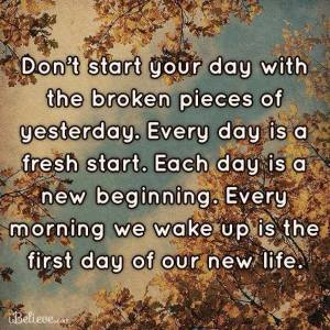 Each day IS a new beginning.......and it is what you chose to make it!